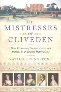 The mistresses of Cliveden : three centuries of scandal, power, and intrigue in an English stately home / Natalie Livingstone.