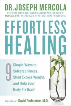 Effortless healing : 9 simple ways to sidestep illness, shed excess weight, and help your body fix itself / Dr. Joseph Mercola. - Dr. Joseph Mercola.