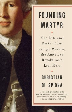 Founding martyr : the life and death of Dr. Joseph Warren, the American Revolution's lost hero / Christian Di Spigna.