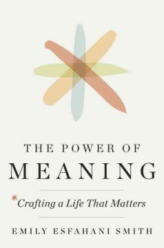 The power of meaning : crafting a life that matters / Emily Esfahani Smith.