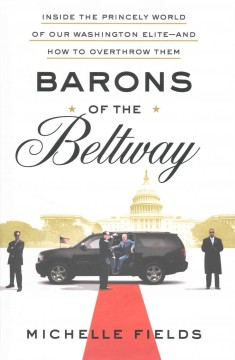 Barons of the Beltway : inside the princely world of our Washington elite--and how to overthrow them / Michelle Fields.