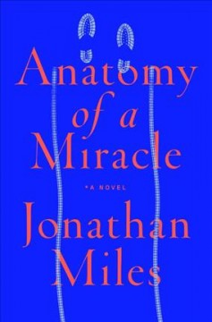 Anatomy of a miracle : the true* story of a paralyzed veteran, a Mississippi convenience store, a Vatican investigation, and the spectacular perils of grace : *a novel / Jonathan Miles.