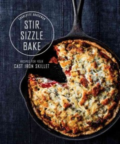 Stir, sizzle, bake : recipes for your cast-iron skillet / Charlotte Druckman ; photographs by Aubrie Pick. - Charlotte Druckman ; photographs by Aubrie Pick.