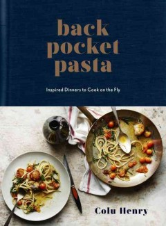 Back pocket pasta : inspired dinners to cook on the fly / Colu Henry ; photography by PEDEN + MUNK. - Colu Henry ; photography by PEDEN + MUNK.