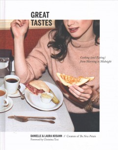 Great tastes : cooking (and eating) from morning to midnight / Danielle Kosann & Laura Kosann ; foreword by Christina Tosi ; photographs by Aubrie Pick.