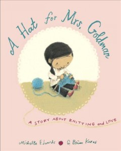 A hat for Mrs. Goldman : a story about knitting and love / by Michelle Edwards ; illustrated by G. Brian Karas.