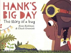 Hank's big day : the story of a bug / story by Evan Kuhlman ; pictures by Chuck Groenink.