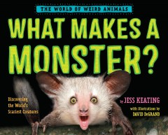 What makes a monster? : discovering the world's scariest creatures / by Jess Keating ; with illustrations by David DeGrand.