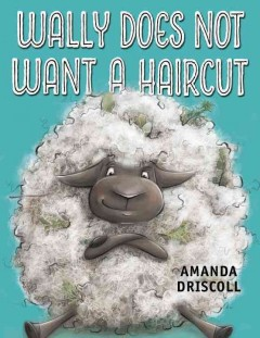 Wally does not want a haircut /  Amanda Driscoll. - Amanda Driscoll.
