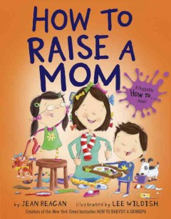 How to raise a mom /  by Jean Reagan ; illustrated by Lee Wildish.