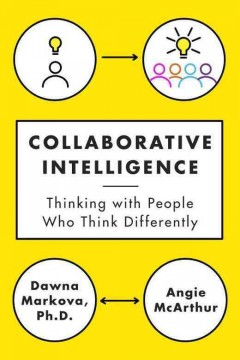 Collaborative intelligence : four influential strategies for thinking with people who think differently / Dawna Markova, Angie McArthur.