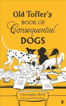 Old Toffer's book of consequential dogs /  Christopher Reid ; drawings by Elliot Elam.