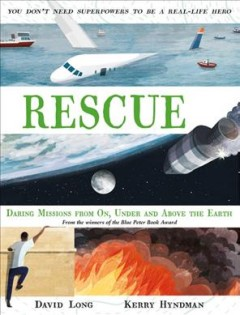 Rescue : Daring missions from on, under and above the earth. David Long ; illustrated by Kerry Hyndman. - David Long ; illustrated by Kerry Hyndman.