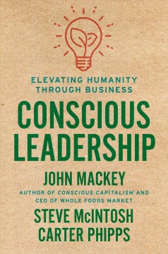 Conscious leadership : elevating humanity through business / John Mackey, Steve McIntosh, Carter Phipps.