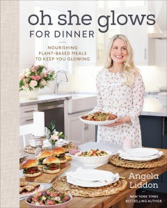 Oh she glows for dinner : nourishing plant-based meals to keep you glowing / Angela Liddon.
