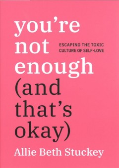 You're not enough (and that's okay) : escaping the toxic culture of self-love / Allie Beth Stuckey.