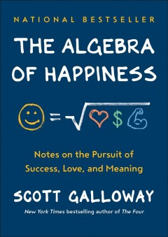 The algebra of happiness : notes on the pursuit of success, love, and meaning / Scott Galloway.