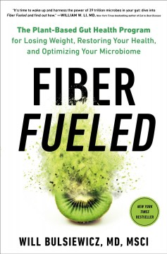 Fiber fueled : the plant-based gut health program for losing weight, restoring your health, and optimizing your microbiome / Will Bulsiewicz, MD, MSCI. - Will Bulsiewicz, MD, MSCI.