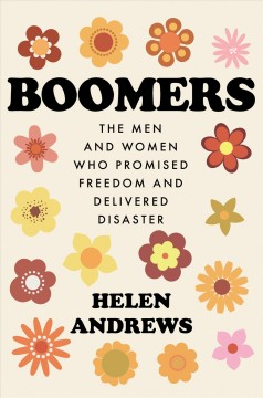 Boomers : the men and women who promised freedom and delivered disaster / Helen Andrews. - Helen Andrews.