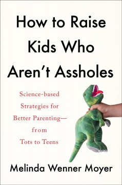 How to raise kids who aren't assholes : science-based strategies for better parenting-from tots to teens / Melinda Wenner Moyer.