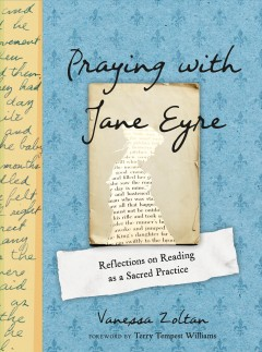 Praying with Jane Eyre : reflections on reading as a sacred practice / Vanessa Zoltan.