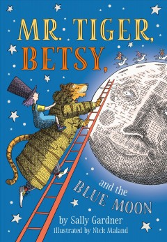 Mr. Tiger, Betsy, and the blue moon /  Sally Gardner ; illustrated by Nick Maland. - Sally Gardner ; illustrated by Nick Maland.
