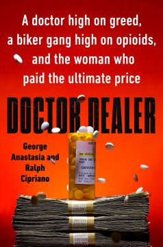 Doctor dealer : a doctor high on greed, a biker gang high on opioids, and the woman who paid the ultimate price / George Anastasia and Ralph Cipriano.