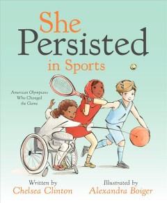 She persisted in sports : American Olympians who changed the game / written by Chelsea Clinton ; illustrated by Alexandra Boiger. - written by Chelsea Clinton ; illustrated by Alexandra Boiger.