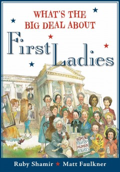 What's the big deal about first ladies /  written by Ruby Shamir ; illustrated by Matt Faulkner. - written by Ruby Shamir ; illustrated by Matt Faulkner.