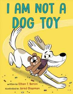 I am not a dog toy /  written by Ethan T. Berlin ; illustrated by Jared Chapman. - written by Ethan T. Berlin ; illustrated by Jared Chapman.