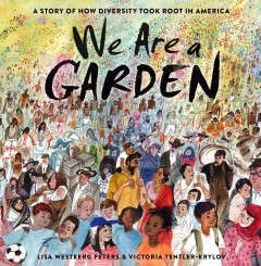 We are a garden : a story of how diversity took root in America / by Lisa Westberg Peters ; illustrated by Victoria Tentler-Krylov. - by Lisa Westberg Peters ; illustrated by Victoria Tentler-Krylov.