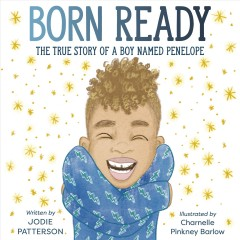 Born ready : the true story of a boy named Penelope / written by Jodie Patterson ; illustrated by Charnelle Pinkney Barlow. - written by Jodie Patterson ; illustrated by Charnelle Pinkney Barlow.