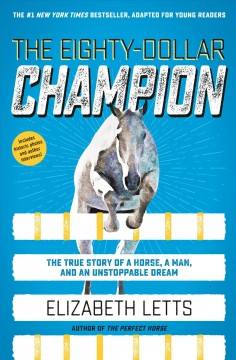 The eighty-dollar champion : the true story of a horse, a man, and an unstoppable dream / Elizabeth Letts.