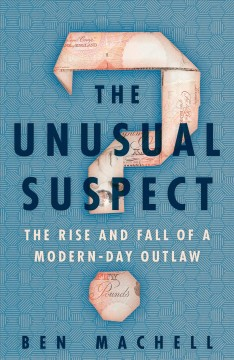 The unusual suspect : the rise and fall of a modern-day outlaw / Ben Machell. - Ben Machell.
