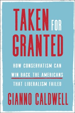 Taken for granted : how conservatism can win back the Americans that liberalism failed / Gianno Caldwell.