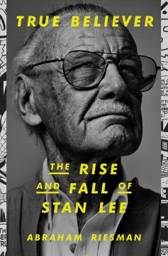 True believer : the rise and fall of Stan Lee / Abraham Riesman.