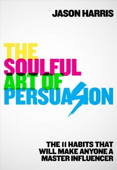 The soulful art of persuasion : the 11 habits that will make anyone a master influencer / Jason Harris. - Jason Harris.