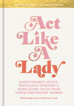 Act like a lady : questionable advice, ridiculous opinions, and humiliating tales from three undignified women / Keltie Knight, Becca Tobin and Jac Vanek. - Keltie Knight, Becca Tobin and Jac Vanek.