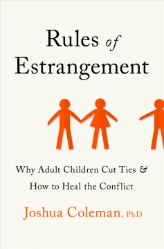 Rules of estrangement : why adult children cut ties and how to heal the conflict / Joshua Coleman, PhD. - Joshua Coleman, PhD.
