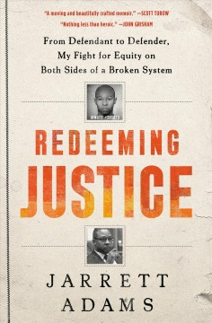 Redeeming justice : from defendant to defender, my fight for equity on both sides of a broken system / Jarrett Adams.