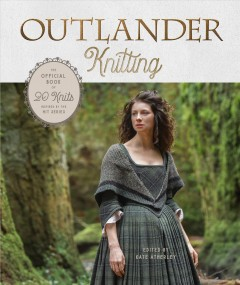 Outlander knitting : the official book of 20 knits inspired by the hit series / edited by Kate Atherley ; photographs by Gale Zucker.