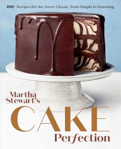 Martha Stewart's cake perfection : 100+ recipes for the sweet classic, from simple to stunning / from the Kitchens of Martha Stewart ; photographs by Lennart Weibull and others.