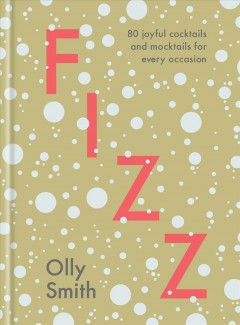 Fizz : 80 joyful cocktails and mocktails for every occasion / Olly Smith. - Olly Smith.