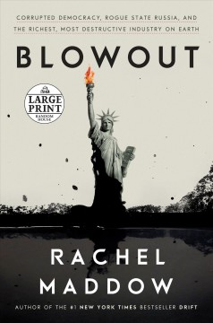 Blowout : corrupted democracy, rogue state Russia, and the richest, most destructive industry on Earth / Rachel Maddow. - Rachel Maddow.