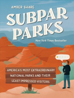 Subpar parks : America's most extraordinary national parks and their least impressed visitors / Amber Share.