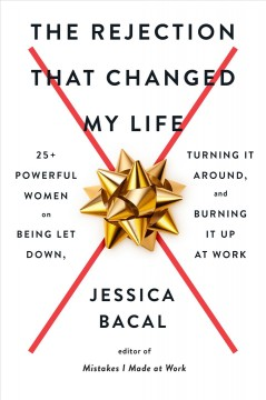 The rejection that changed my life : 25+ powerful women on being let down, turning it around, and burning it up at work / Jessica Bacal. - Jessica Bacal.