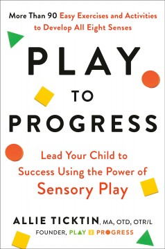 Play to progress : lead your child to success using the power of sensory play / Allie Ticktin, MA, OTD, OTR/L Founder, Play 2 Progress. - Allie Ticktin, MA, OTD, OTR/L Founder, Play 2 Progress.