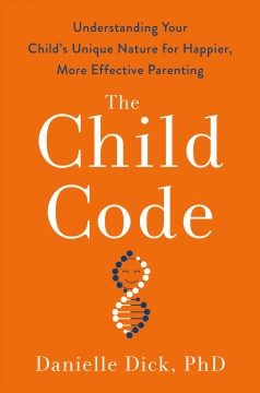 The child code : understanding your child's unique nature for happier, more effective parenting / Danielle M. Dick, Ph.D. - Danielle M. Dick, Ph.D.