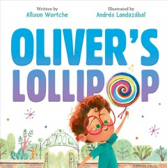 Oliver's lollipop /  written by Allison Wortche ; illustrated by Andres Landazabal. - written by Allison Wortche ; illustrated by Andres Landazabal.