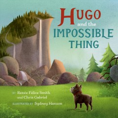 Hugo and the Impossible Thing /  by Renée Felice Smith and Chris Gabriel ; illustrated by Sydney Hanson. - by Renée Felice Smith and Chris Gabriel ; illustrated by Sydney Hanson.